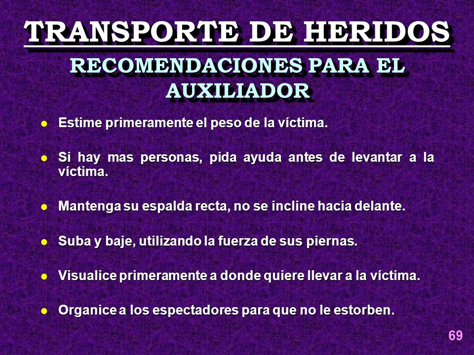 TRANSPORTE DE HERIDOS RECOMENDACIONES PARA EL AUXILIADOR l Estime primeramente el peso de la víctima. l Si hay mas personas, pida ayuda antes de levan