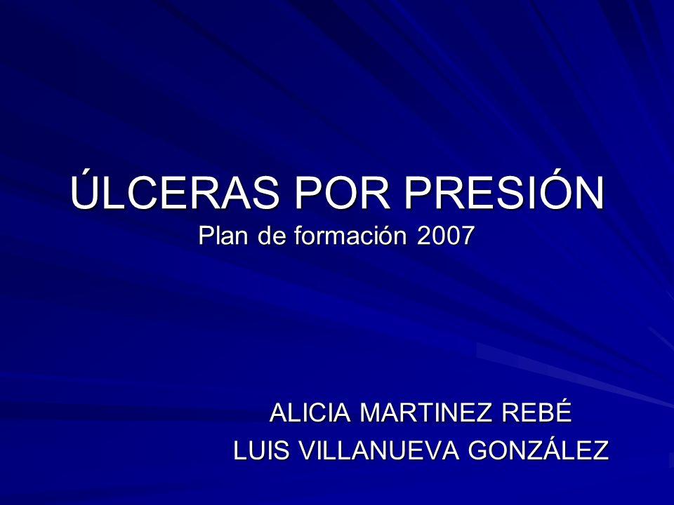 ÚLCERAS POR PRESIÓN Plan de formación 2007 ALICIA MARTINEZ REBÉ LUIS VILLANUEVA GONZÁLEZ