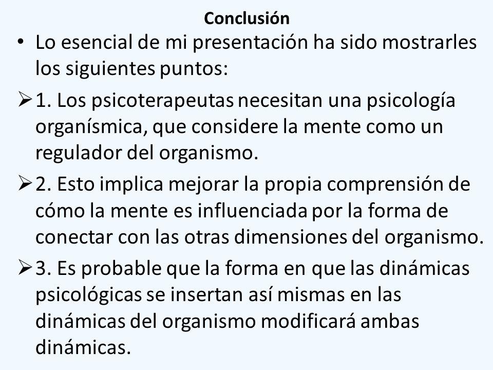 Conclusión Lo esencial de mi presentación ha sido mostrarles los siguientes puntos: 1. Los psicoterapeutas necesitan una psicología organísmica, que c