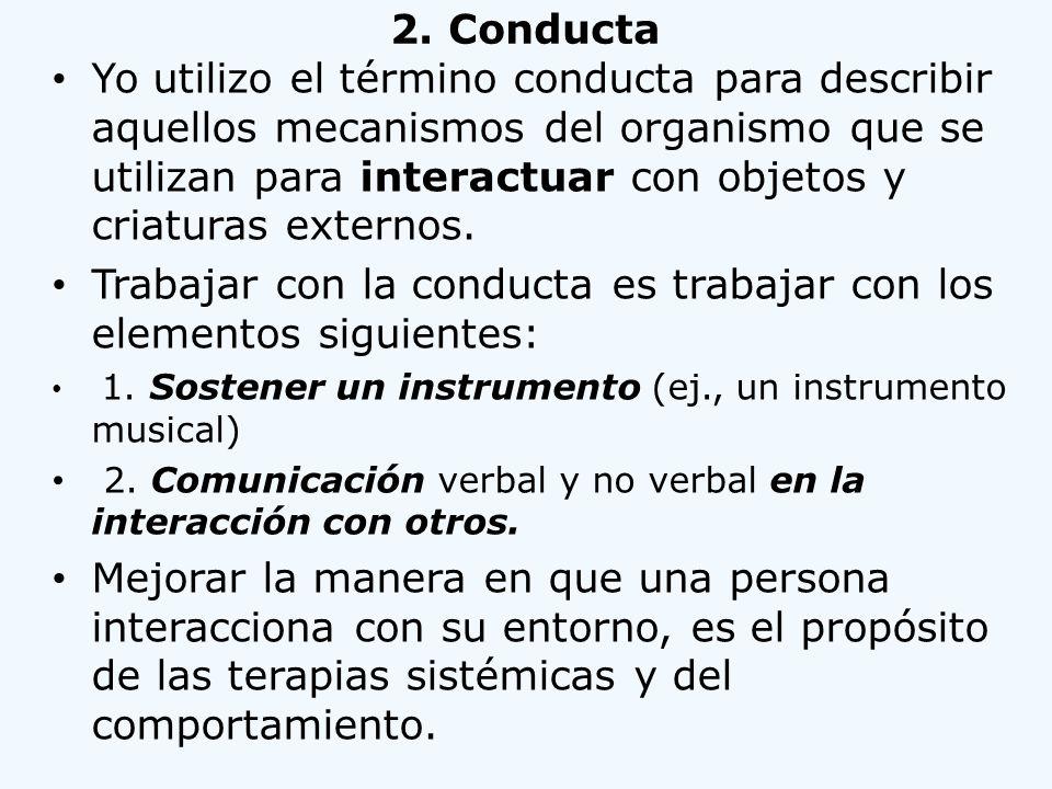 2. Conducta Yo utilizo el término conducta para describir aquellos mecanismos del organismo que se utilizan para interactuar con objetos y criaturas e