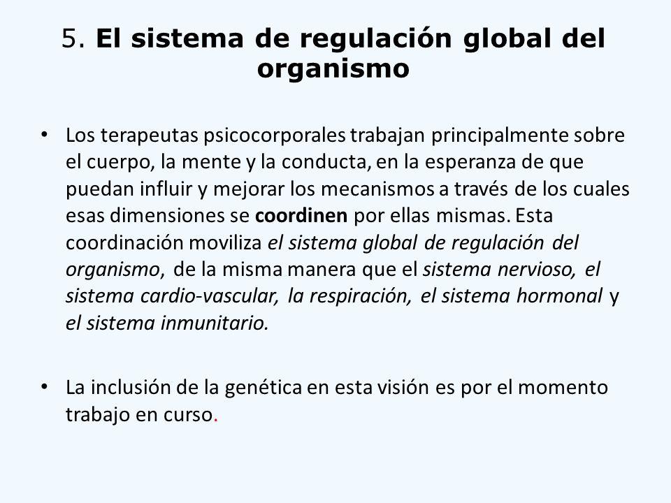 5. El sistema de regulación global del organismo Los terapeutas psicocorporales trabajan principalmente sobre el cuerpo, la mente y la conducta, en la