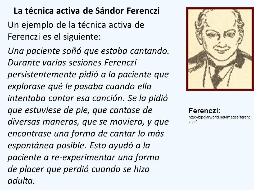 La técnica activa de Sándor Ferenczi Un ejemplo de la técnica activa de Ferenczi es el siguiente: Una paciente soñó que estaba cantando. Durante varia