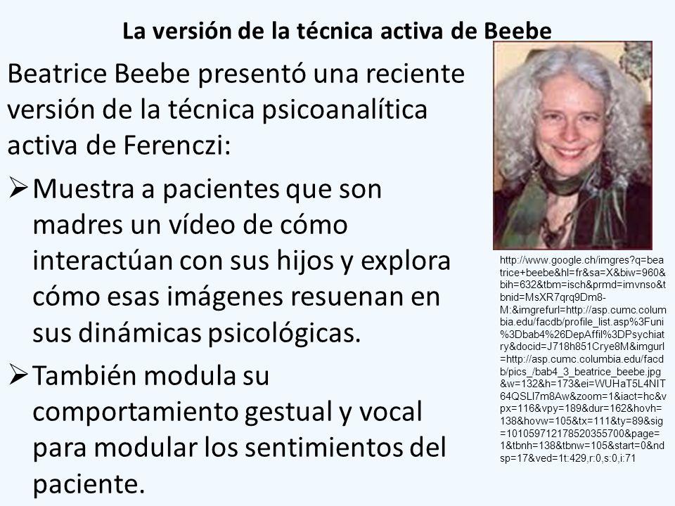 La versión de la técnica activa de Beebe Beatrice Beebe presentó una reciente versión de la técnica psicoanalítica activa de Ferenczi: Muestra a pacie