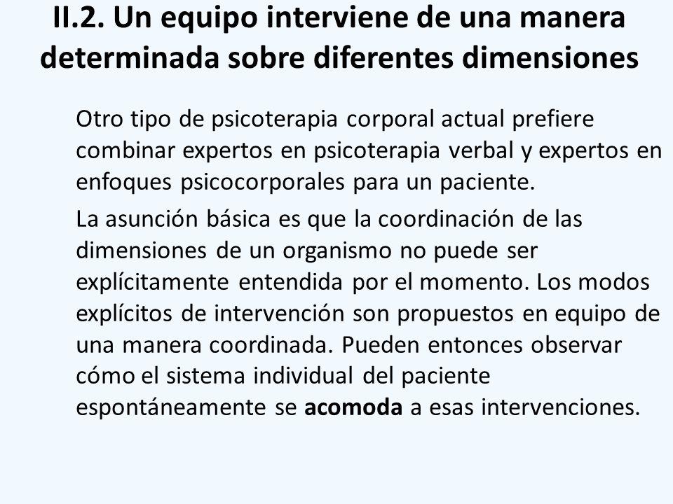 II.2. Un equipo interviene de una manera determinada sobre diferentes dimensiones Otro tipo de psicoterapia corporal actual prefiere combinar expertos