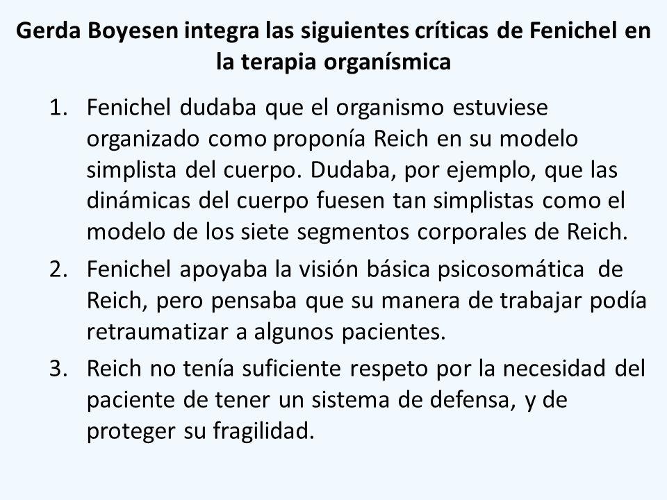Gerda Boyesen integra las siguientes críticas de Fenichel en la terapia organísmica 1.Fenichel dudaba que el organismo estuviese organizado como propo