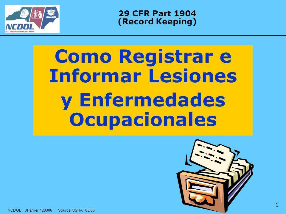 NCDOL JFarber 120306 Source:OSHA 03/06 1 29 CFR Part 1904 (Record Keeping) Como Registrar e Informar Lesiones y Enfermedades Ocupacionales