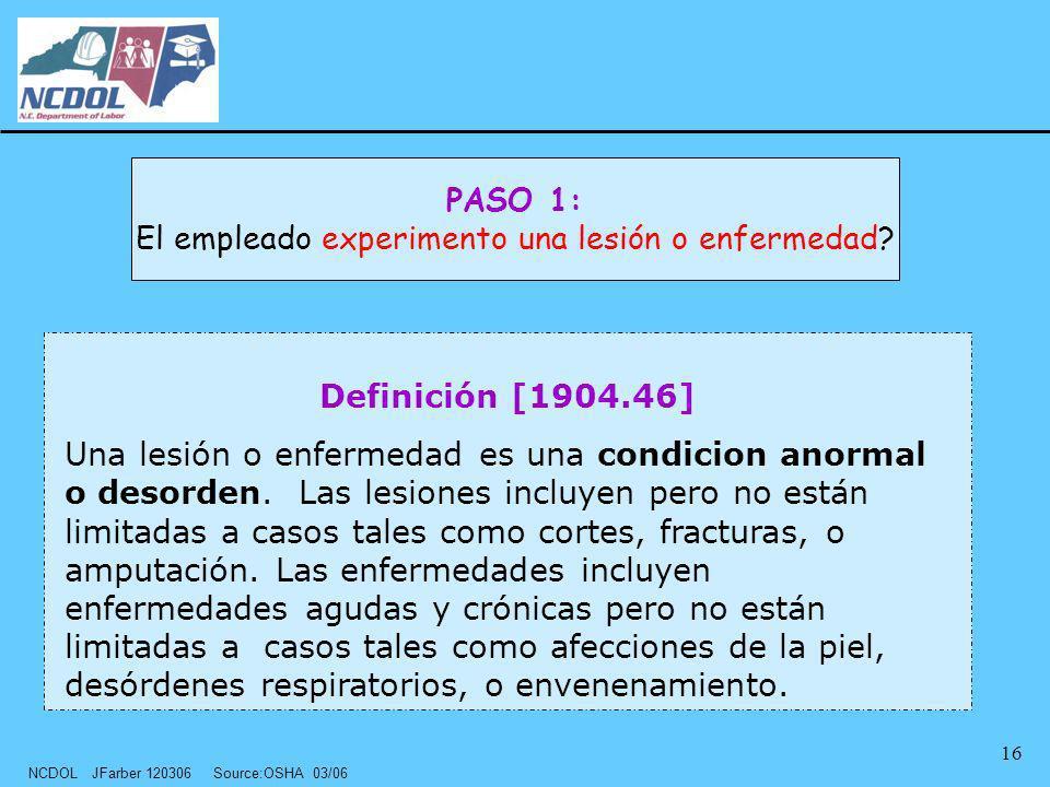 NCDOL JFarber 120306 Source:OSHA 03/06 16 Definición [1904.46] Una lesión o enfermedad es una condicion anormal o desorden. Las lesiones incluyen pero