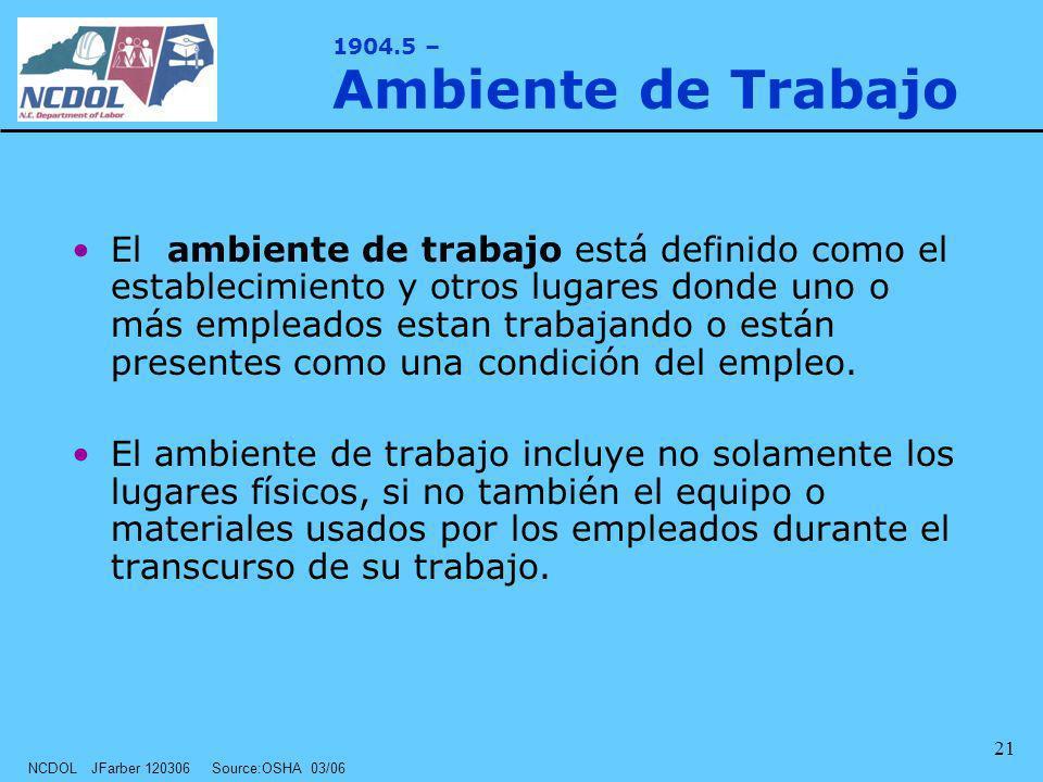 NCDOL JFarber 120306 Source:OSHA 03/06 21 1904.5 – Ambiente de Trabajo El ambiente de trabajo está definido como el establecimiento y otros lugares do