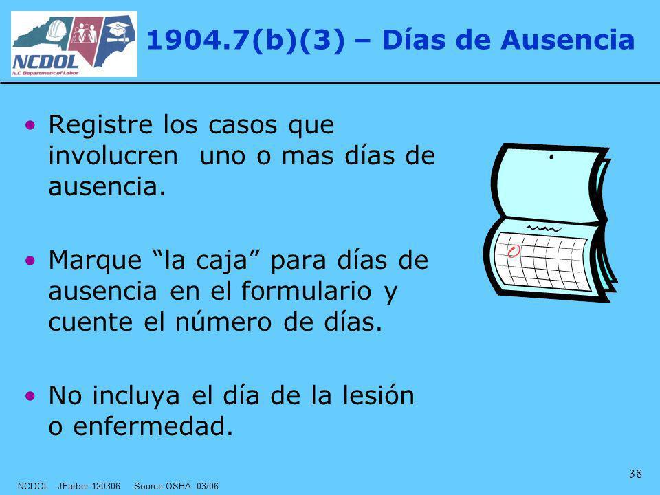 NCDOL JFarber 120306 Source:OSHA 03/06 38 1904.7(b)(3) – Días de Ausencia Registre los casos que involucren uno o mas días de ausencia. Marque la caja