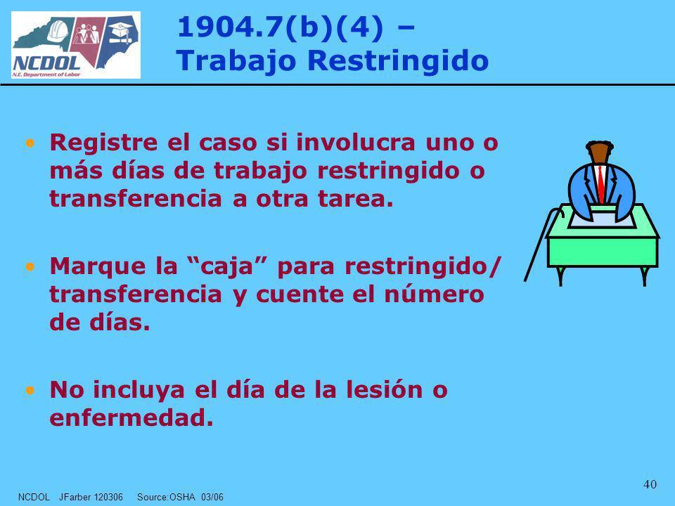 NCDOL JFarber 120306 Source:OSHA 03/06 40 1904.7(b)(4) – Trabajo Restringido Registre el caso si involucra uno o más días de trabajo restringido o tra