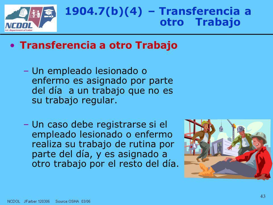 NCDOL JFarber 120306 Source:OSHA 03/06 43 1904.7(b)(4) – Transferencia a otro Trabajo Transferencia a otro Trabajo –Un empleado lesionado o enfermo es