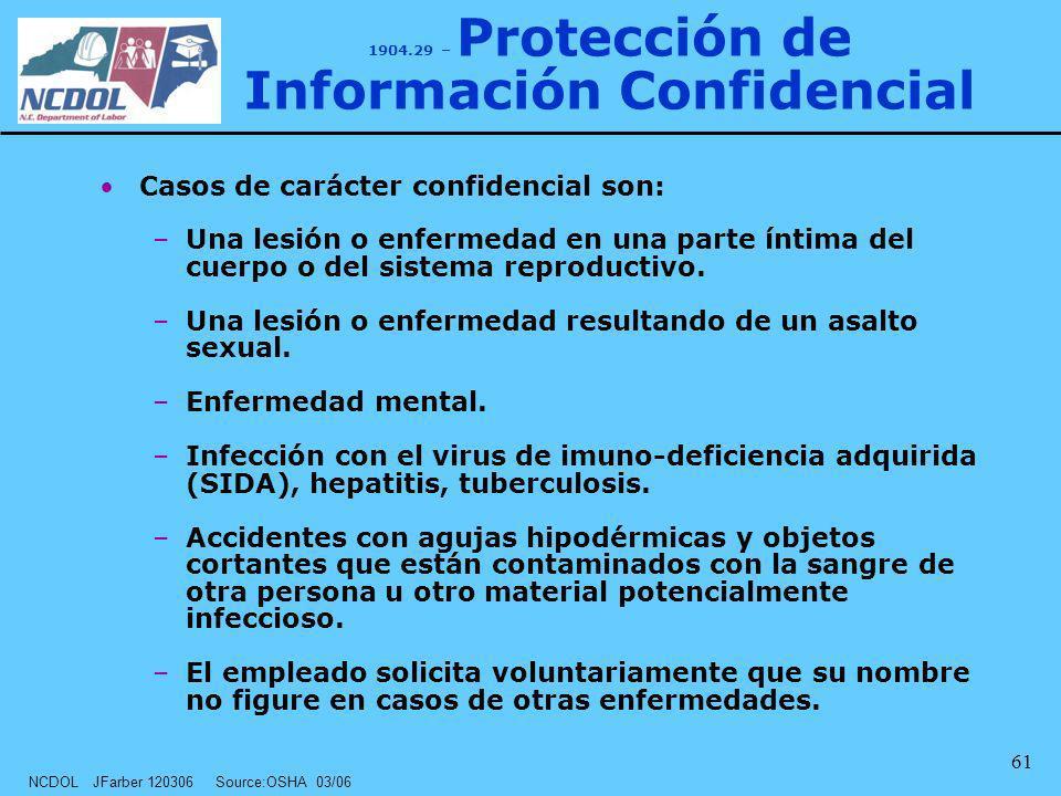 NCDOL JFarber 120306 Source:OSHA 03/06 61 1904.29 – Protección de Información Confidencial Casos de carácter confidencial son: –Una lesión o enfermeda
