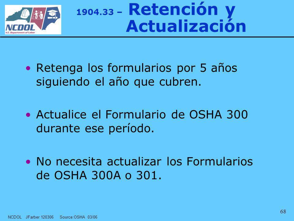 NCDOL JFarber 120306 Source:OSHA 03/06 68 1904.33 – Retención y Actualización Retenga los formularios por 5 años siguiendo el año que cubren. Actualic