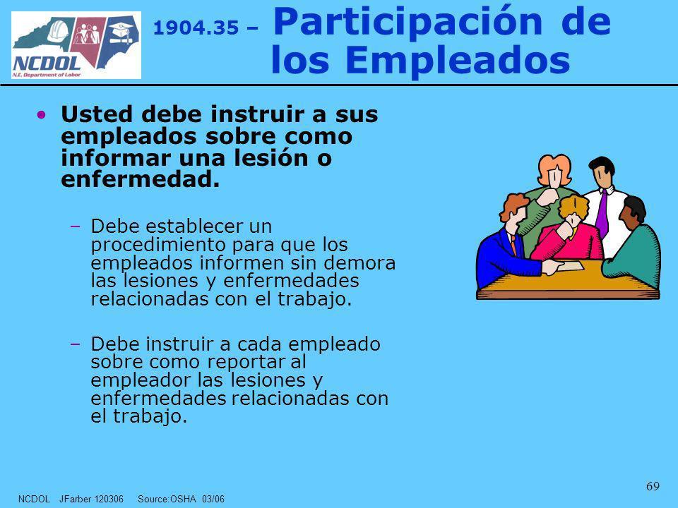 NCDOL JFarber 120306 Source:OSHA 03/06 69 1904.35 – Participación de los Empleados Usted debe instruir a sus empleados sobre como informar una lesión
