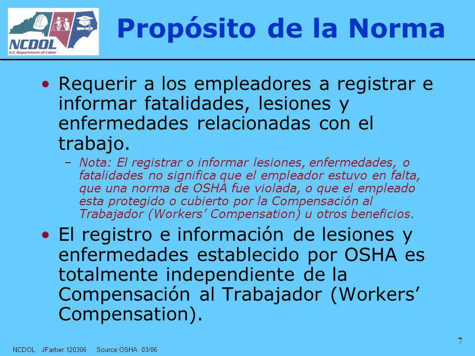 NCDOL JFarber 120306 Source:OSHA 03/06 7 Propósito de la Norma Requerir a los empleadores a registrar e informar fatalidades, lesiones y enfermedades
