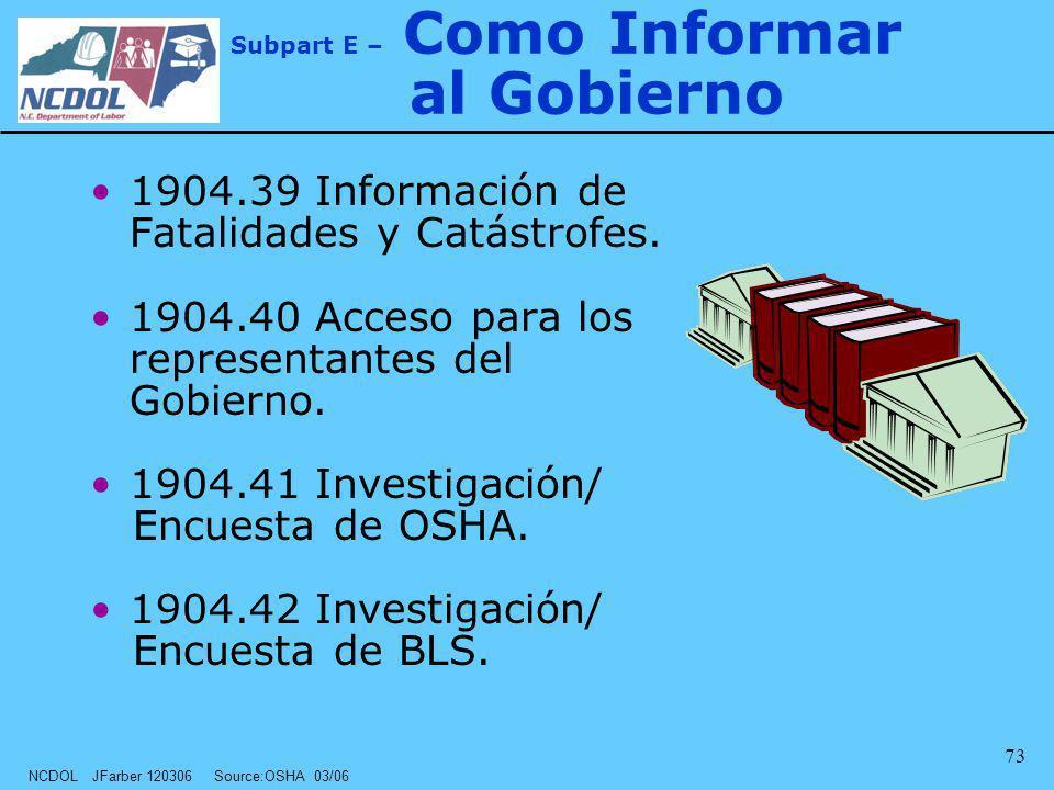 NCDOL JFarber 120306 Source:OSHA 03/06 73 Subpart E – Como Informar al Gobierno 1904.39 Información de Fatalidades y Catástrofes. 1904.40 Acceso para