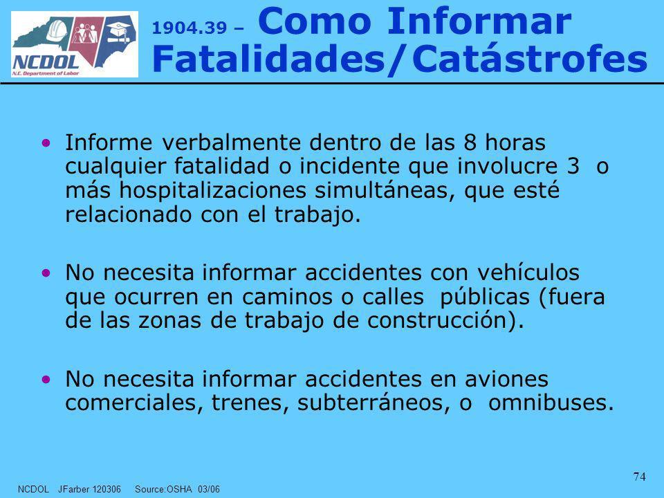 NCDOL JFarber 120306 Source:OSHA 03/06 74 1904.39 – Como Informar Fatalidades/Catástrofes Informe verbalmente dentro de las 8 horas cualquier fatalida