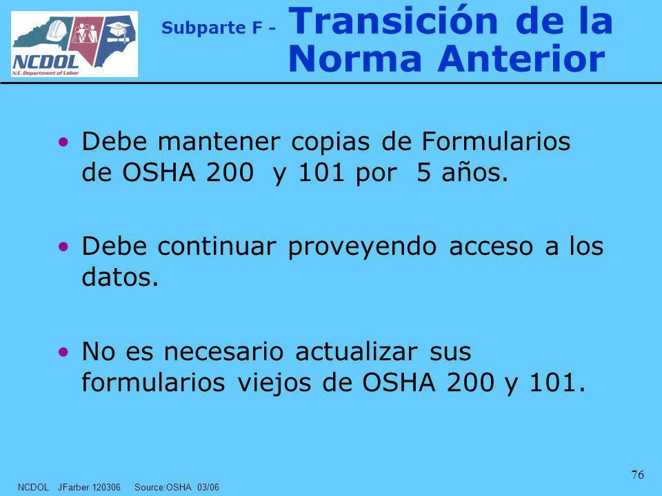 NCDOL JFarber 120306 Source:OSHA 03/06 76 Subparte F - Transición de la Norma Anterior Debe mantener copias de Formularios de OSHA 200 y 101 por 5 año