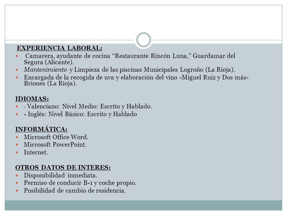 EXPERIENCIA LABORAL: Camarera, ayudante de cocina Restaurante Rincón Luna, Guardamar del Segura (Alicante). Mantenimiento y Limpieza de las piscinas M