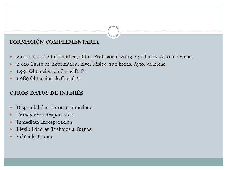 FORMACIÓN COMPLEMENTARIA 2.011 Curso de Informática, Office Profesional 2003. 250 horas. Ayto. de Elche. 2.010 Curso de Informática, nivel básico. 100