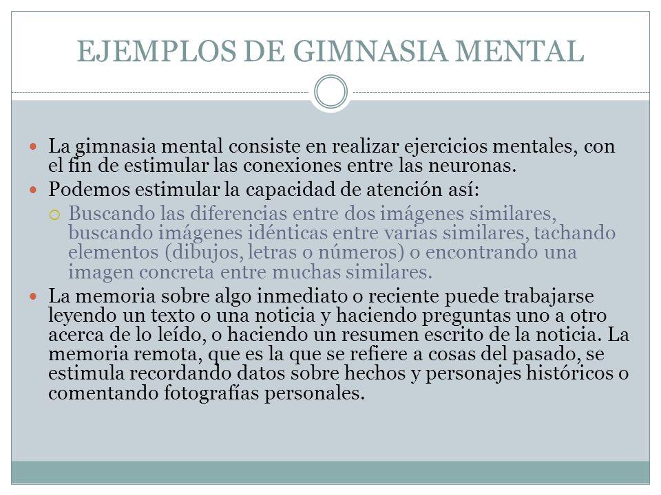 EJEMPLOS DE GIMNASIA MENTAL La gimnasia mental consiste en realizar ejercicios mentales, con el fin de estimular las conexiones entre las neuronas. Po