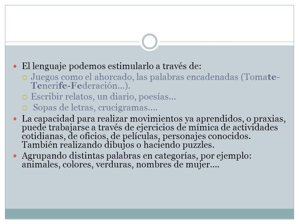 El lenguaje podemos estimularlo a través de: Juegos como el ahorcado, las palabras encadenadas (Tomate- Tenerife-Federación…). Escribir relatos, un di