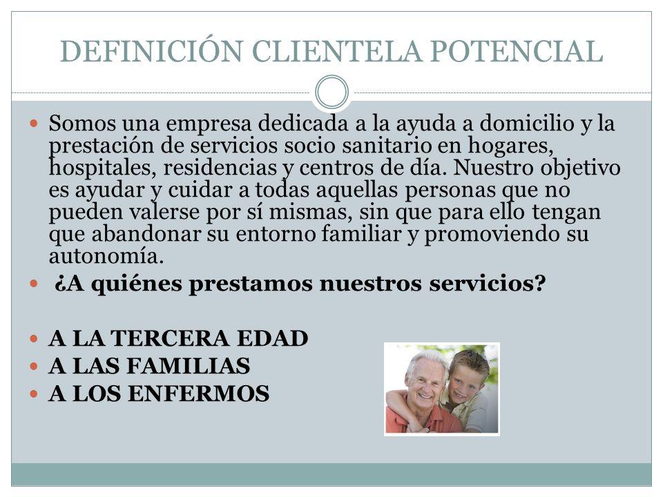 DEFINICIÓN CLIENTELA POTENCIAL Somos una empresa dedicada a la ayuda a domicilio y la prestación de servicios socio sanitario en hogares, hospitales,