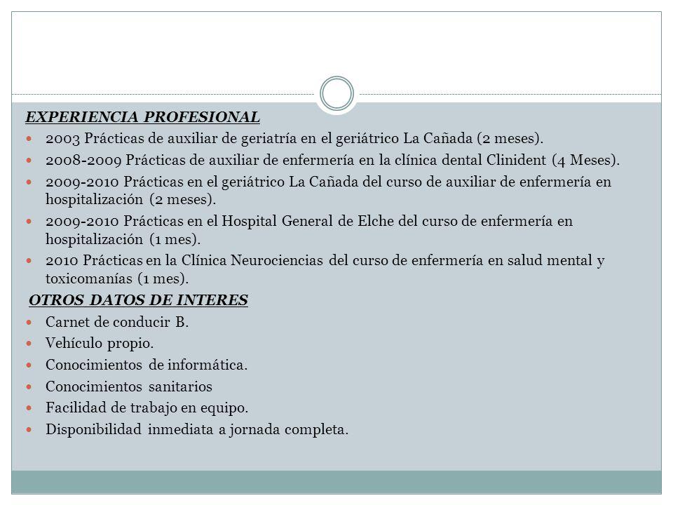 EXPERIENCIA PROFESIONAL 2003 Prácticas de auxiliar de geriatría en el geriátrico La Cañada (2 meses). 2008-2009 Prácticas de auxiliar de enfermería en