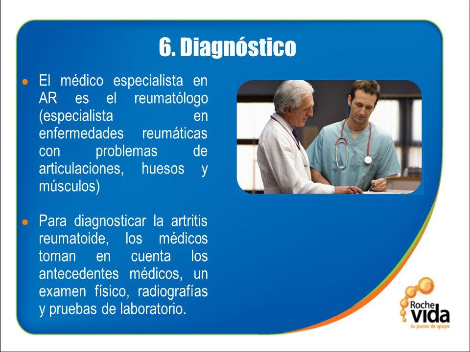 6. Diagnóstico El médico especialista en AR es el reumatólogo (especialista en enfermedades reumáticas con problemas de articulaciones, huesos y múscu