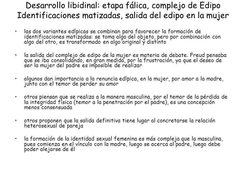 Desarrollo libidinal: etapa fálica, complejo de Edipo Identificaciones matizadas, salida del edipo en la mujer las dos variantes edípicas se combinan