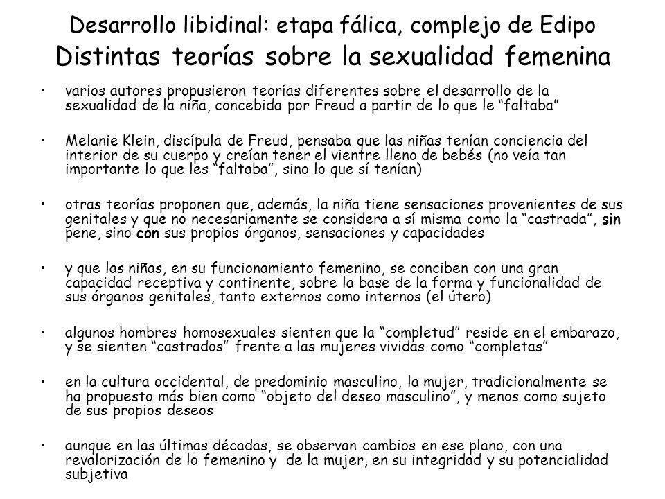 Desarrollo libidinal: etapa fálica, complejo de Edipo Distintas teorías sobre la sexualidad femenina varios autores propusieron teorías diferentes sob
