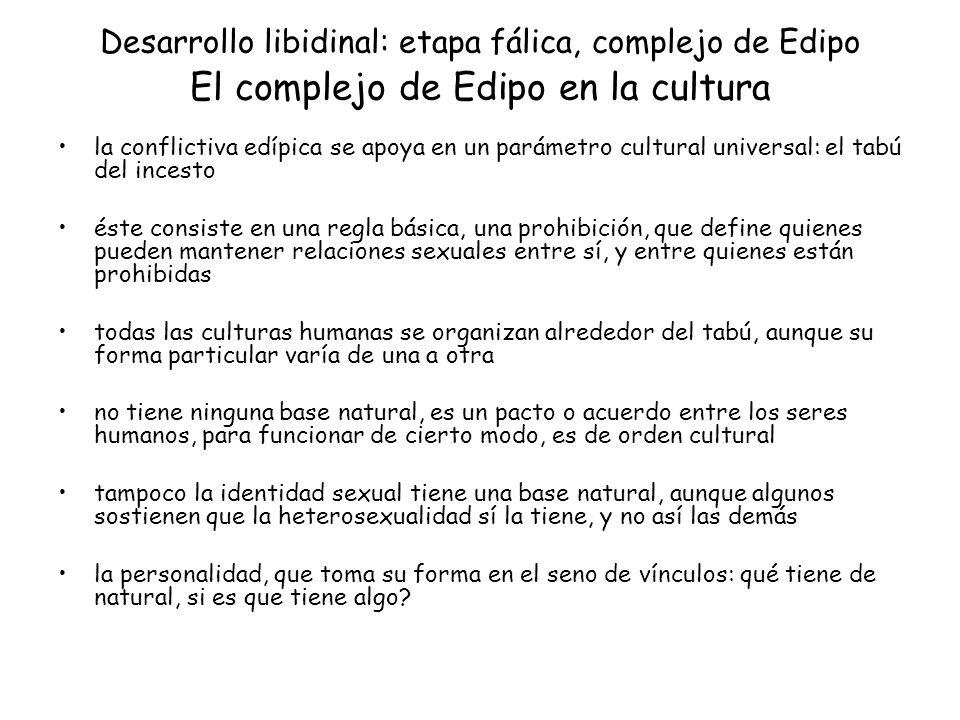 Desarrollo libidinal: etapa fálica, complejo de Edipo El complejo de Edipo en la cultura la conflictiva edípica se apoya en un parámetro cultural univ