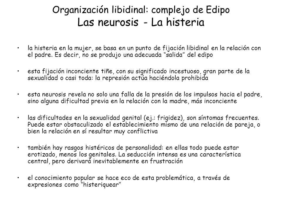 Organización libidinal: complejo de Edipo Las neurosis - La histeria la histeria en la mujer, se basa en un punto de fijación libidinal en la relación