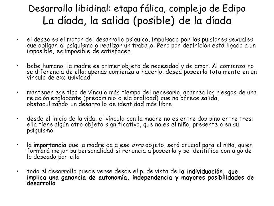 Desarrollo libidinal: etapa fálica, complejo de Edipo La díada, la salida (posible) de la díada el deseo es el motor del desarrollo psíquico, impulsad