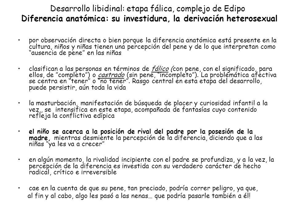 Desarrollo libidinal: etapa fálica, complejo de Edipo Diferencia anatómica: su investidura, la derivación heterosexual por observación directa o bien