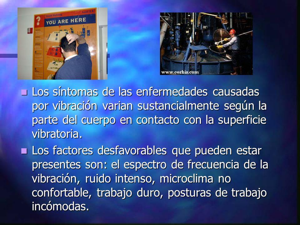 Los síntomas de las enfermedades causadas por vibración varian sustancialmente según la parte del cuerpo en contacto con la superficie vibratoria. Los