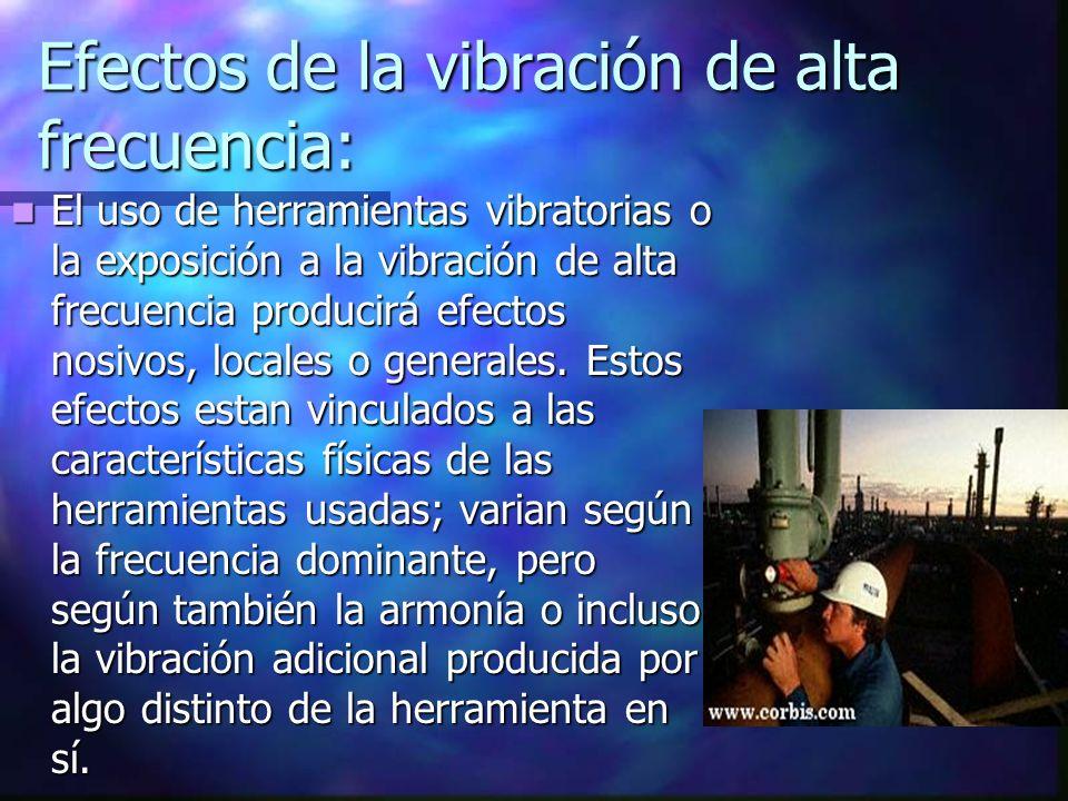 Efectos de la vibración de alta frecuencia: El uso de herramientas vibratorias o la exposición a la vibración de alta frecuencia producirá efectos nos