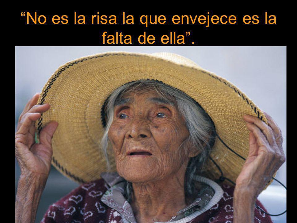 No es la risa la que envejece es la falta de ella.