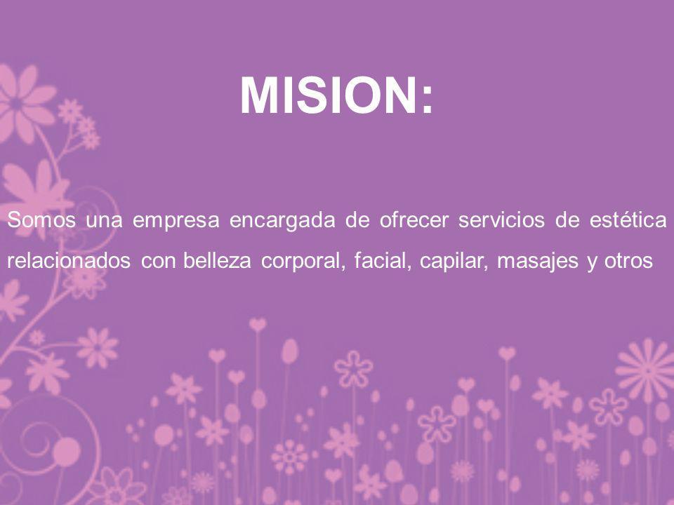 MISION: Somos una empresa encargada de ofrecer servicios de estética relacionados con belleza corporal, facial, capilar, masajes y otros