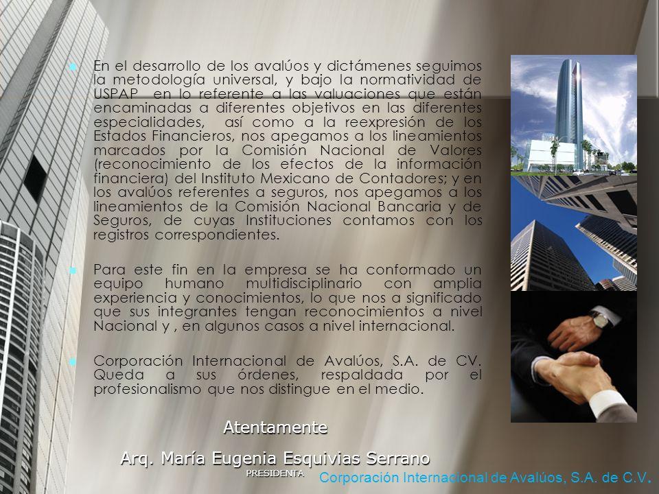 En el desarrollo de los avalúos y dictámenes seguimos la metodología universal, y bajo la normatividad de USPAP en lo referente a las valuaciones que están encaminadas a diferentes objetivos en las diferentes especialidades, así como a la reexpresión de los Estados Financieros, nos apegamos a los lineamientos marcados por la Comisión Nacional de Valores (reconocimiento de los efectos de la información financiera) del Instituto Mexicano de Contadores; y en los avalúos referentes a seguros, nos apegamos a los lineamientos de la Comisión Nacional Bancaria y de Seguros, de cuyas Instituciones contamos con los registros correspondientes.