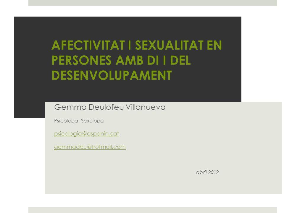 AFECTIVITAT I SEXUALITAT EN PERSONES AMB DI I DEL DESENVOLUPAMENT Gemma Deulofeu Villanueva Psicòloga. Sexòloga psicologia@aspanin.cat gemmadeu@hotmai