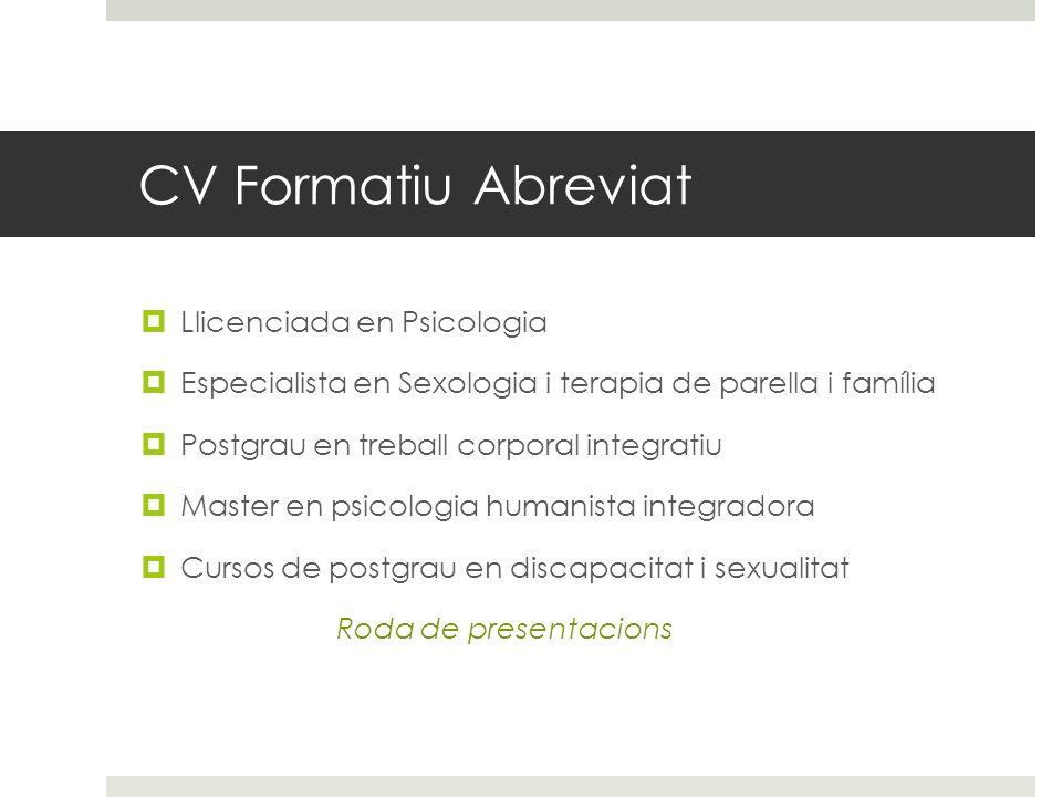 CV Formatiu Abreviat Llicenciada en Psicologia Especialista en Sexologia i terapia de parella i família Postgrau en treball corporal integratiu Master