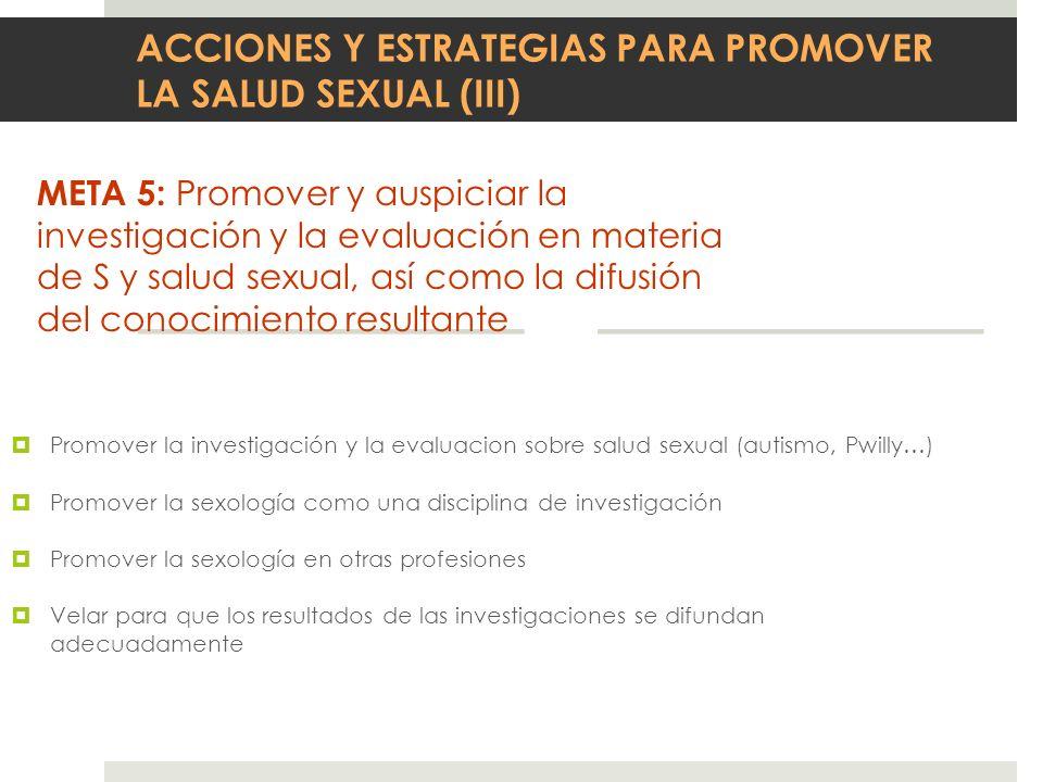 ACCIONES Y ESTRATEGIAS PARA PROMOVER LA SALUD SEXUAL (III) META 5: Promover y auspiciar la investigación y la evaluación en materia de S y salud sexua