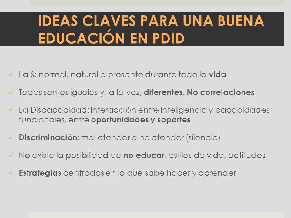 IDEAS CLAVES PARA UNA BUENA EDUCACIÓN EN PDID La S: normal, natural e presente durante toda la vida Todos somos iguales y, a la vez, diferentes. No co