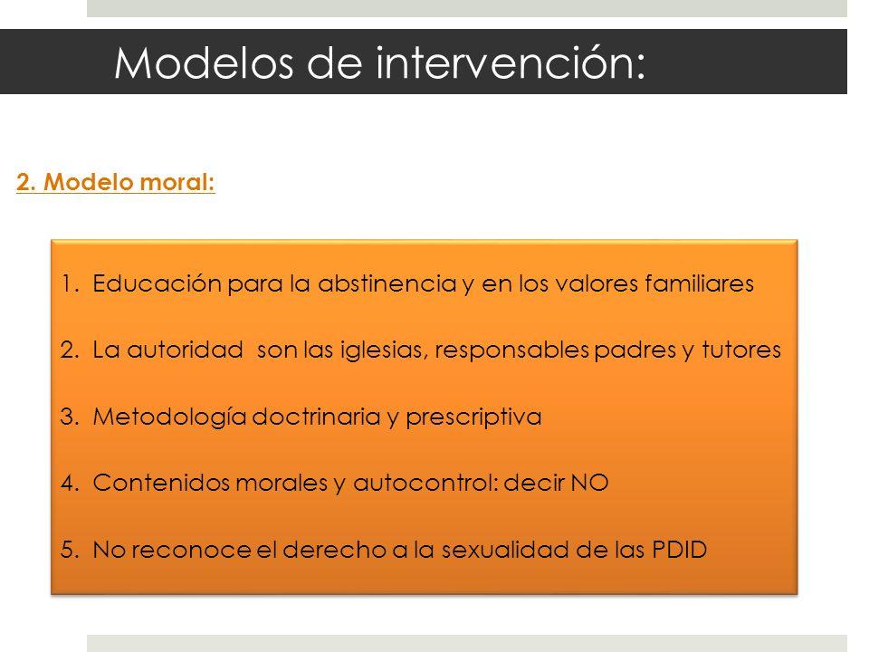 Modelos de intervención: 2. Modelo moral: 1.Educación para la abstinencia y en los valores familiares 2.La autoridad son las iglesias, responsables pa