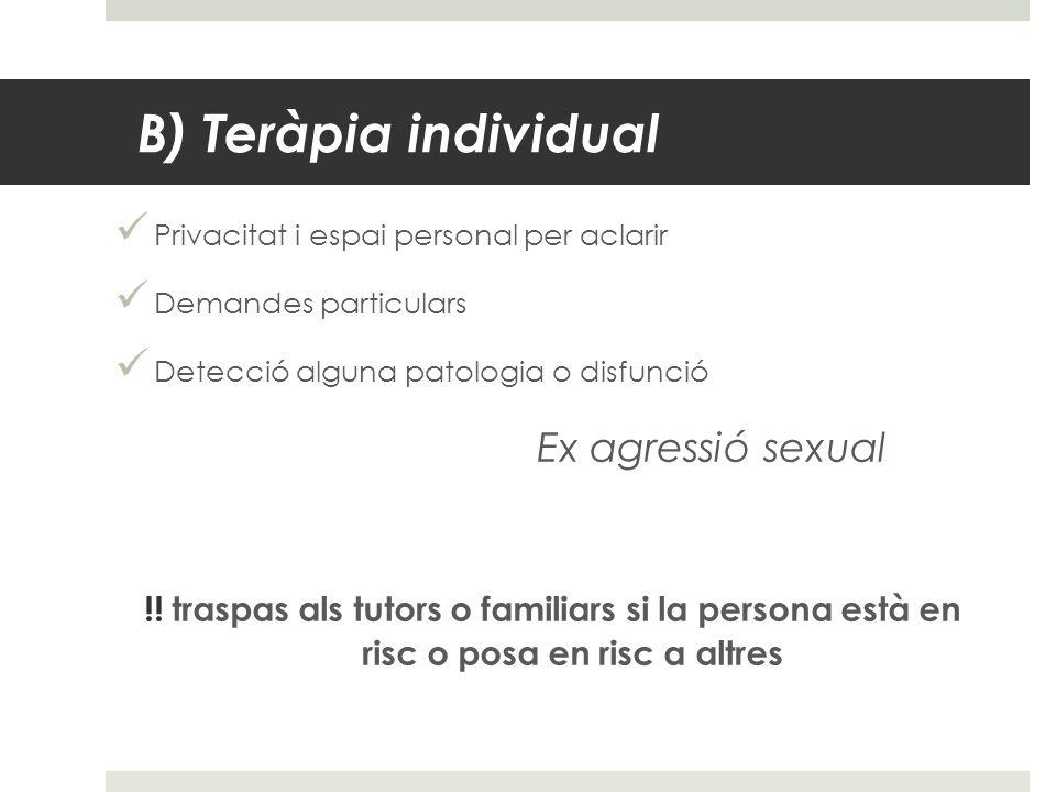 B) Teràpia individual Privacitat i espai personal per aclarir Demandes particulars Detecció alguna patologia o disfunció Ex agressió sexual !! traspas