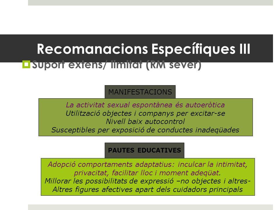Recomanacions Específiques III Suport extens/ limitat (RM sever) MANIFESTACIONS La activitat sexual espontànea és autoeròtica Utilització objectes i c