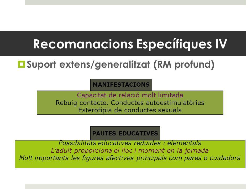 Recomanacions Específiques IV Suport extens/generalitzat (RM profund) MANIFESTACIONS Capacitat de relació molt limitada Rebuig contacte. Conductes aut
