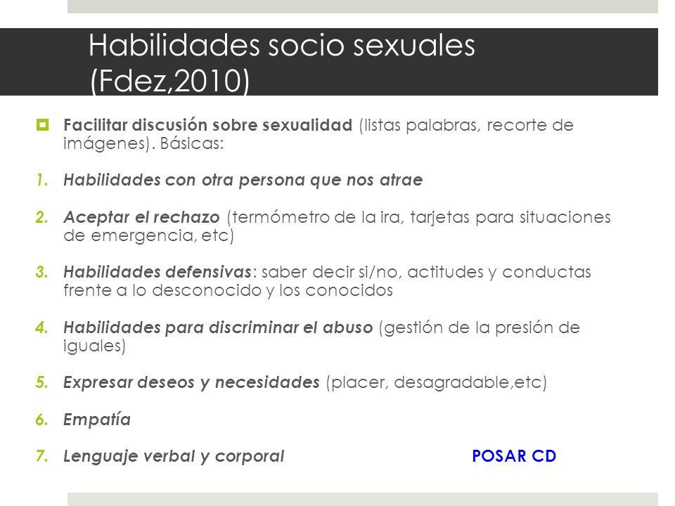 Habilidades socio sexuales (Fdez,2010) Facilitar discusión sobre sexualidad (listas palabras, recorte de imágenes). Básicas: 1.Habilidades con otra pe