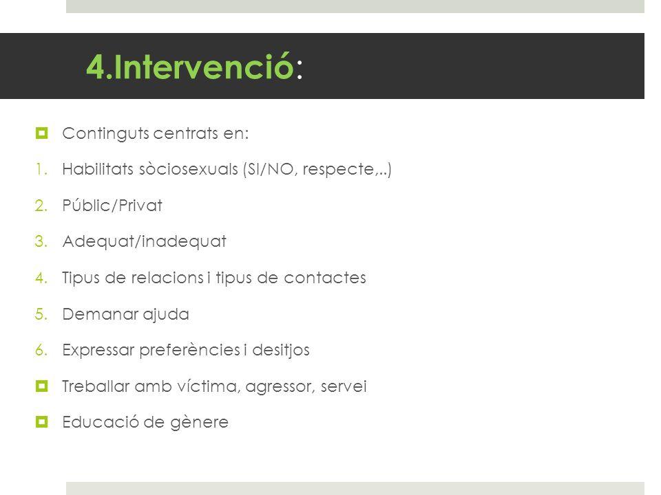 4.Intervenció : Continguts centrats en: 1.Habilitats sòciosexuals (SI/NO, respecte,..) 2.Públic/Privat 3.Adequat/inadequat 4.Tipus de relacions i tipu